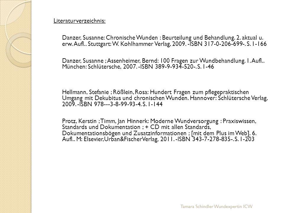 Literaturverzeichnis: Danzer, Susanne: Chronische Wunden : Beurteilung und Behandlung. 2. aktual u. erw. Aufl.. Stuttgart: W. Kohlhammer Verlag, 2009. -ISBN 317-0-206-699-. S. 1-166 Danzer, Susanne ; Assenheimer, Bernd: 100 Fragen zur Wundbehandlung. 1. Aufl.. München: Schlütersche, 2007. -ISBN 389-9-934-520-. S. 1-46 Hellmann, Stefanie ; Rößlein, Rosa: Hundert Fragen zum pflegepraktischen Umgang mit Dekubitus und chronischen Wunden. Hannover: Schlütersche Verlag, 2009. -ISBN 978---3-8-99-93-4. S. 1-144 Protz, Kerstin ; Timm, Jan Hinnerk: Moderne Wundversorgung : Praxiswissen, Standards und Dokumentation ; + CD mit allen Standards, Dokumentationsbögen und Zusatzinformationen ; [mit dem Plus im Web]. 6. Aufl.. M: Elsevier,Urban&FischerVerlag, 2011. -ISBN 343-7-278-835-. S. 1-203